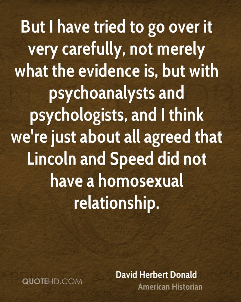 But I have tried to go over it very carefully, not merely what the evidence is, but with psychoanalysts and psychologists, and I think we're just about all agreed that Lincoln and Speed did not have a homosexual relationship.