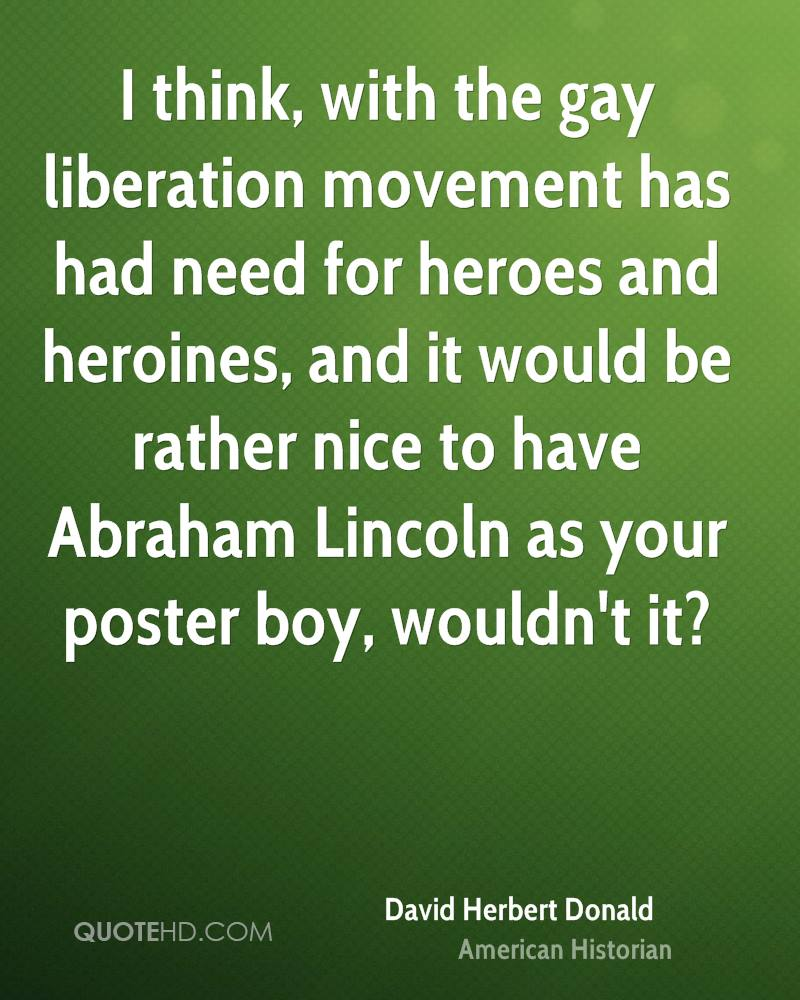 I think, with the gay liberation movement has had need for heroes and heroines, and it would be rather nice to have Abraham Lincoln as your poster boy, wouldn't it?