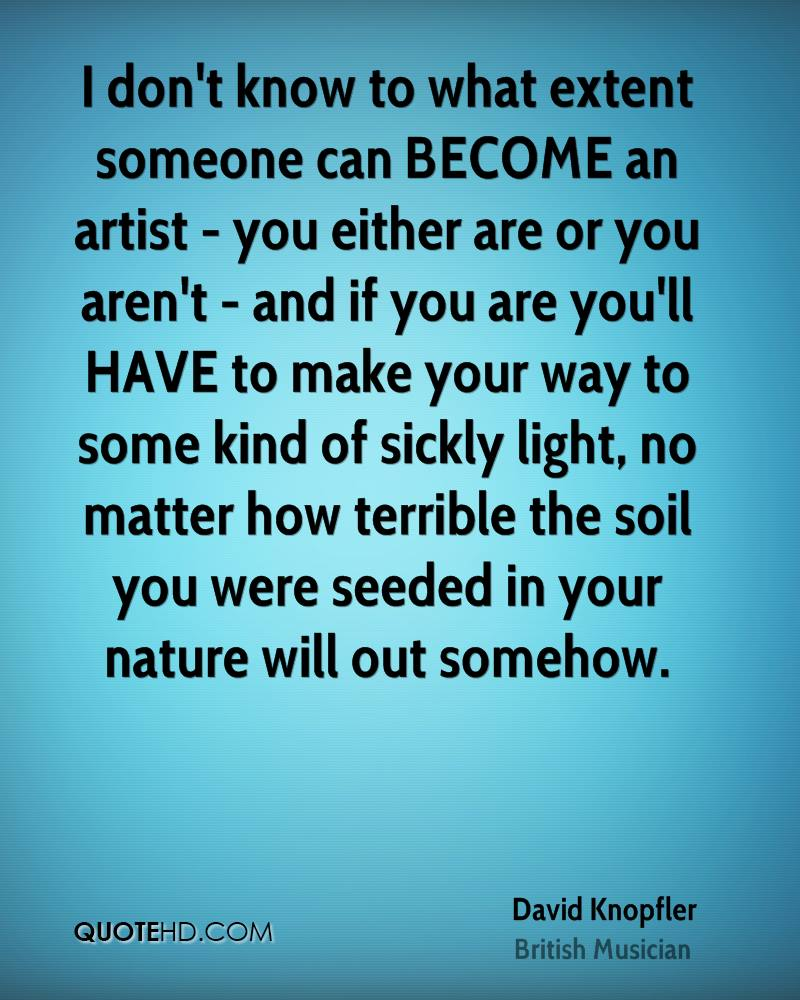 I don't know to what extent someone can BECOME an artist - you either are or you aren't - and if you are you'll HAVE to make your way to some kind of sickly light, no matter how terrible the soil you were seeded in your nature will out somehow.