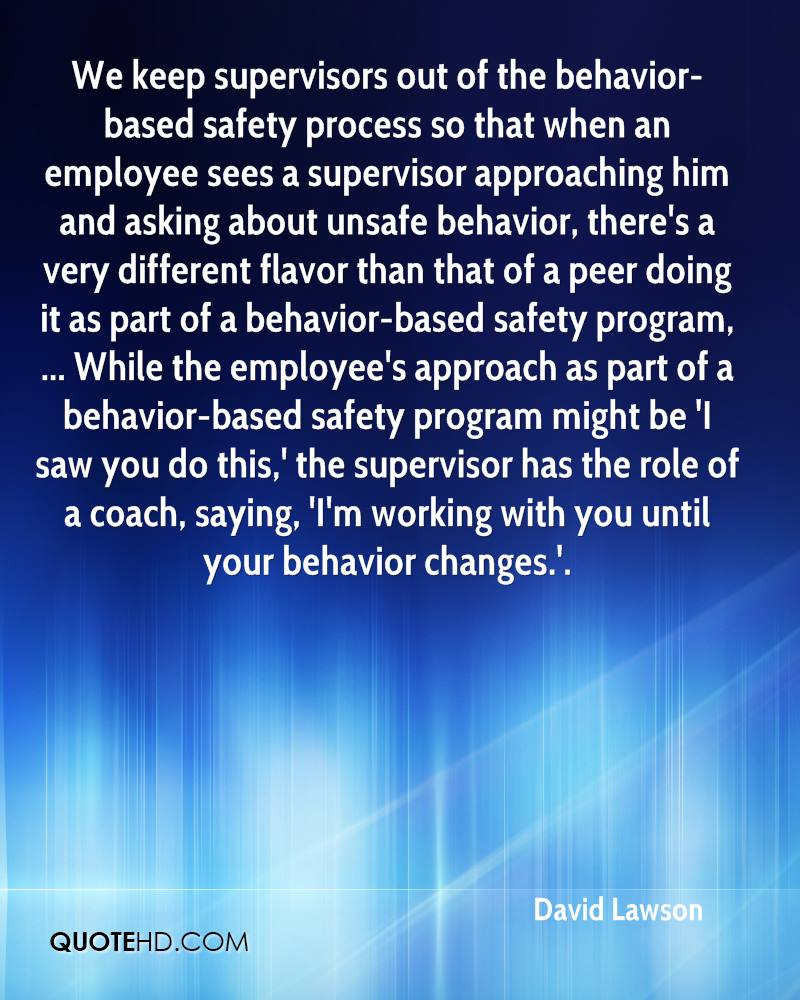 We keep supervisors out of the behavior-based safety process so that when an employee sees a supervisor approaching him and asking about unsafe behavior, there's a very different flavor than that of a peer doing it as part of a behavior-based safety program, ... While the employee's approach as part of a behavior-based safety program might be 'I saw you do this,' the supervisor has the role of a coach, saying, 'I'm working with you until your behavior changes.'.
