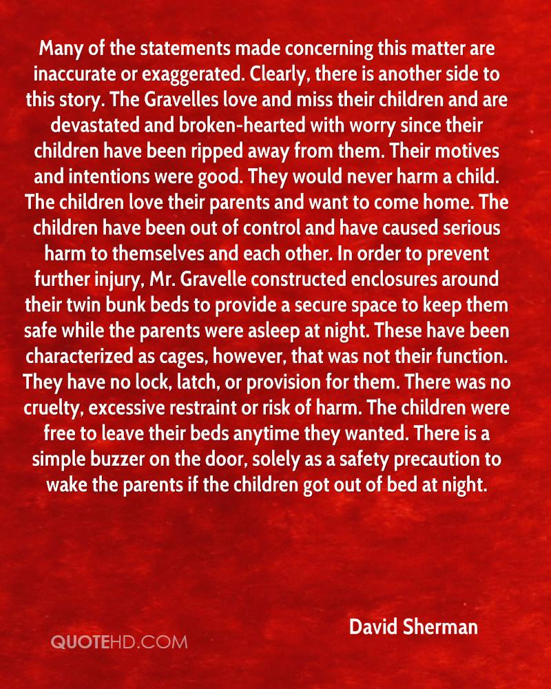 Many of the statements made concerning this matter are inaccurate or exaggerated. Clearly, there is another side to this story. The Gravelles love and miss their children and are devastated and broken-hearted with worry since their children have been ripped away from them. Their motives and intentions were good. They would never harm a child. The children love their parents and want to come home. The children have been out of control and have caused serious harm to themselves and each other. In order to prevent further injury, Mr. Gravelle constructed enclosures around their twin bunk beds to provide a secure space to keep them safe while the parents were asleep at night. These have been characterized as cages, however, that was not their function. They have no lock, latch, or provision for them. There was no cruelty, excessive restraint or risk of harm. The children were free to leave their beds anytime they wanted. There is a simple buzzer on the door, solely as a safety precaution to wake the parents if the children got out of bed at night.