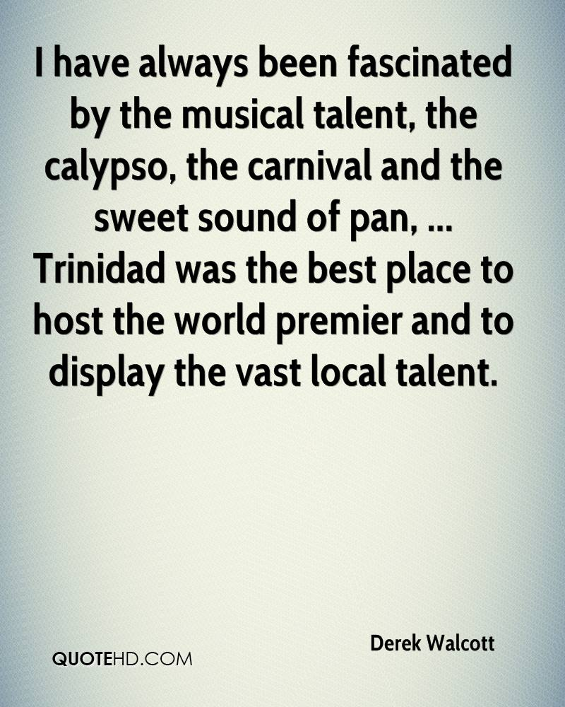 I have always been fascinated by the musical talent, the calypso, the carnival and the sweet sound of pan, ... Trinidad was the best place to host the world premier and to display the vast local talent.