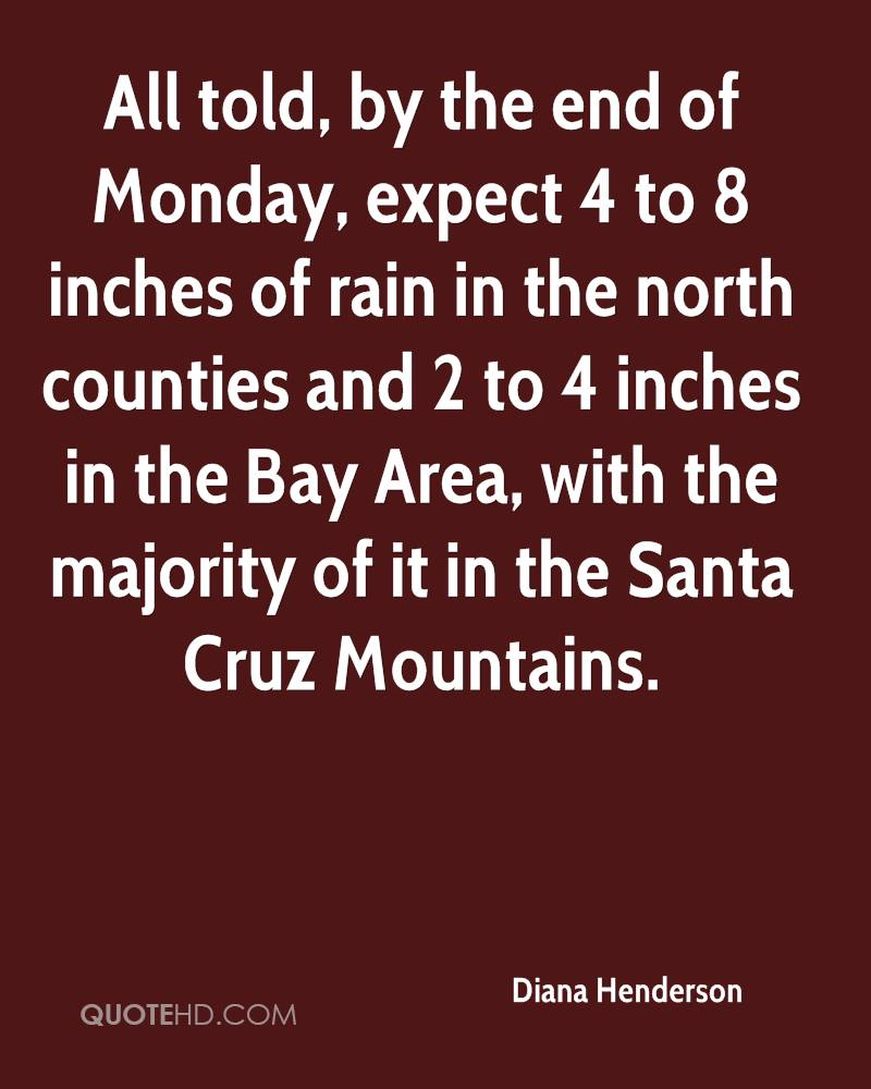All told, by the end of Monday, expect 4 to 8 inches of rain in the north counties and 2 to 4 inches in the Bay Area, with the majority of it in the Santa Cruz Mountains.