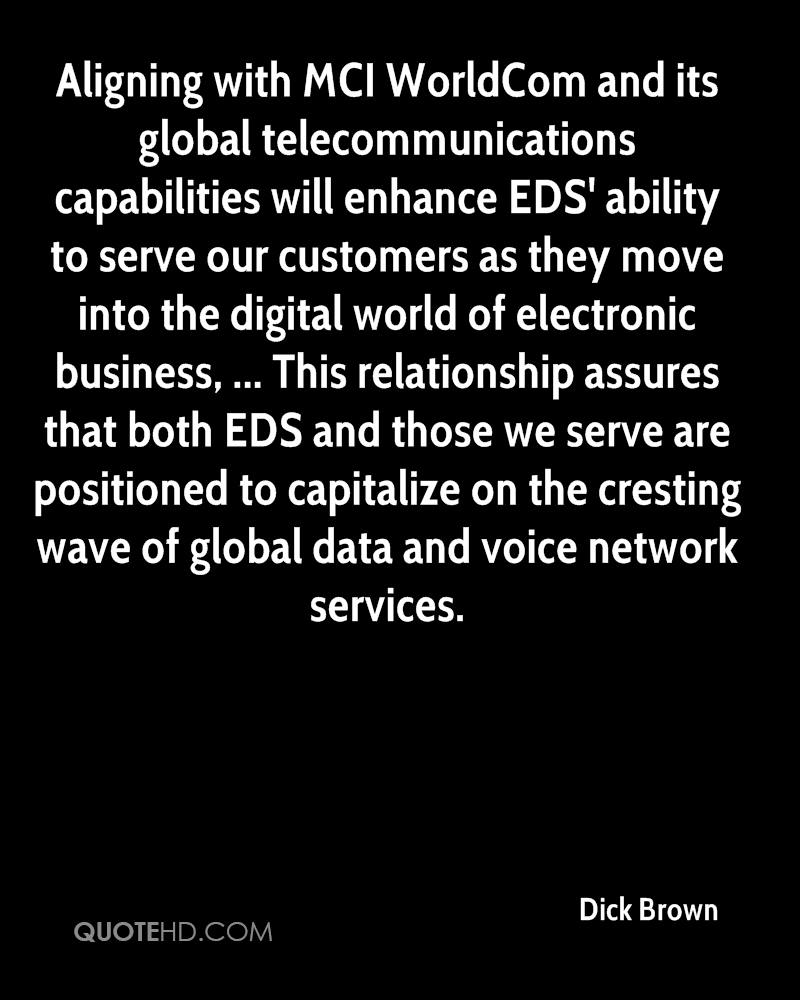 Aligning with MCI WorldCom and its global telecommunications capabilities will enhance EDS' ability to serve our customers as they move into the digital world of electronic business, ... This relationship assures that both EDS and those we serve are positioned to capitalize on the cresting wave of global data and voice network services.