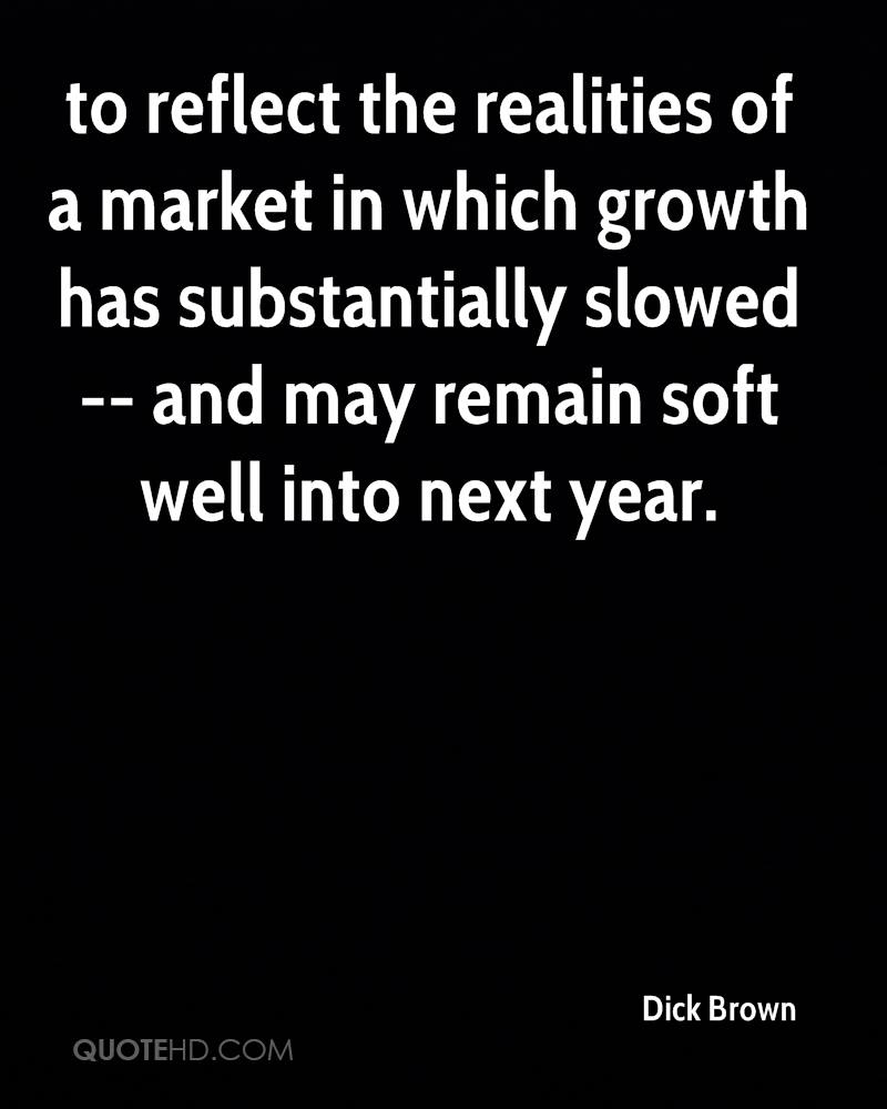 to reflect the realities of a market in which growth has substantially slowed -- and may remain soft well into next year.