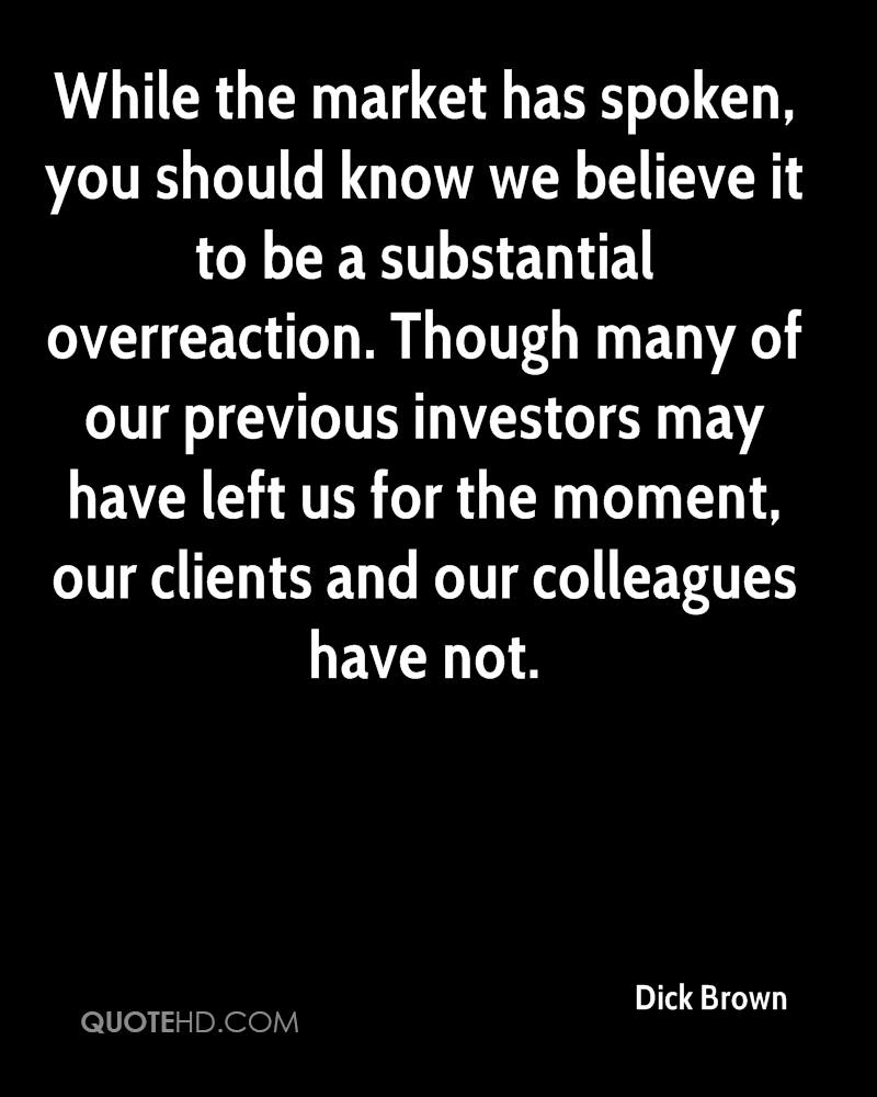 While the market has spoken, you should know we believe it to be a substantial overreaction. Though many of our previous investors may have left us for the moment, our clients and our colleagues have not.