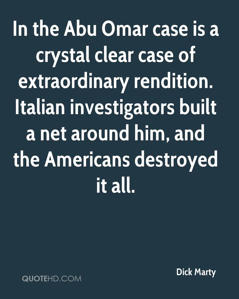 In the Abu Omar case is a crystal clear case of extraordinary rendition. Italian investigators built a net around him, and the Americans destroyed it all.