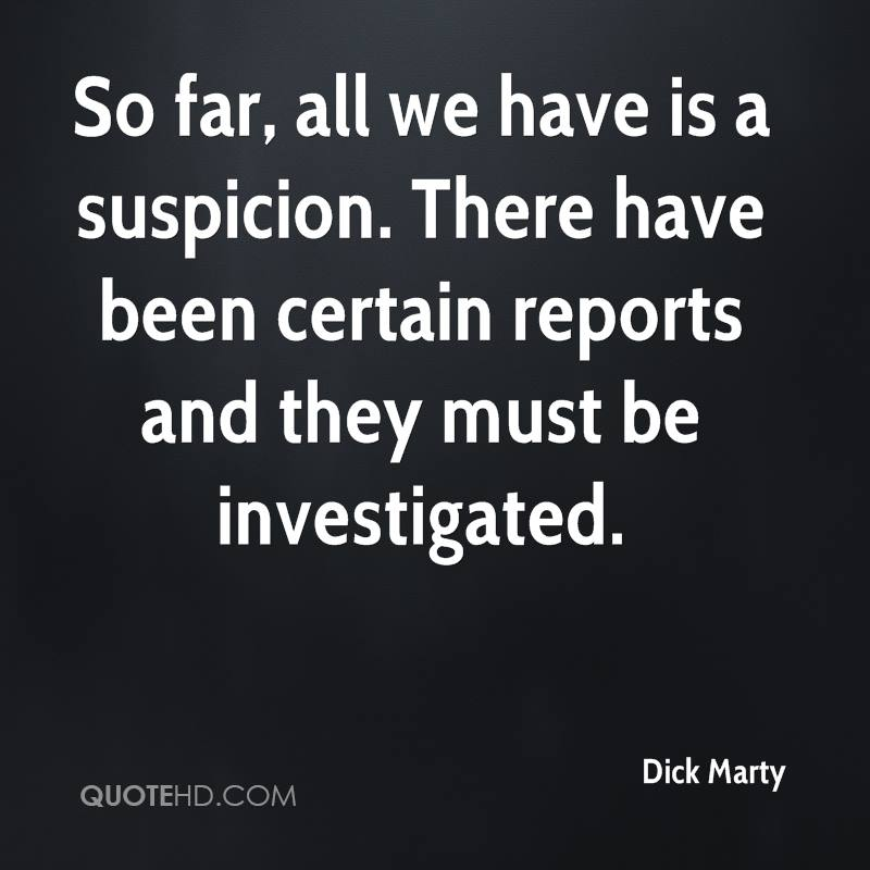 So far, all we have is a suspicion. There have been certain reports and they must be investigated.
