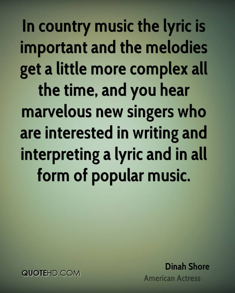 In country music the lyric is important and the melodies get a little more complex all the time, and you hear marvelous new singers who are interested in writing and interpreting a lyric and in all form of popular music.