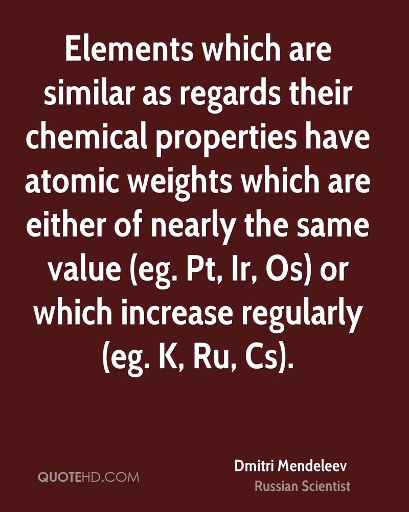 Elements which are similar as regards their chemical properties have atomic weights which are either of nearly the same value (eg. Pt, Ir, Os) or which increase regularly (eg. K, Ru, Cs).
