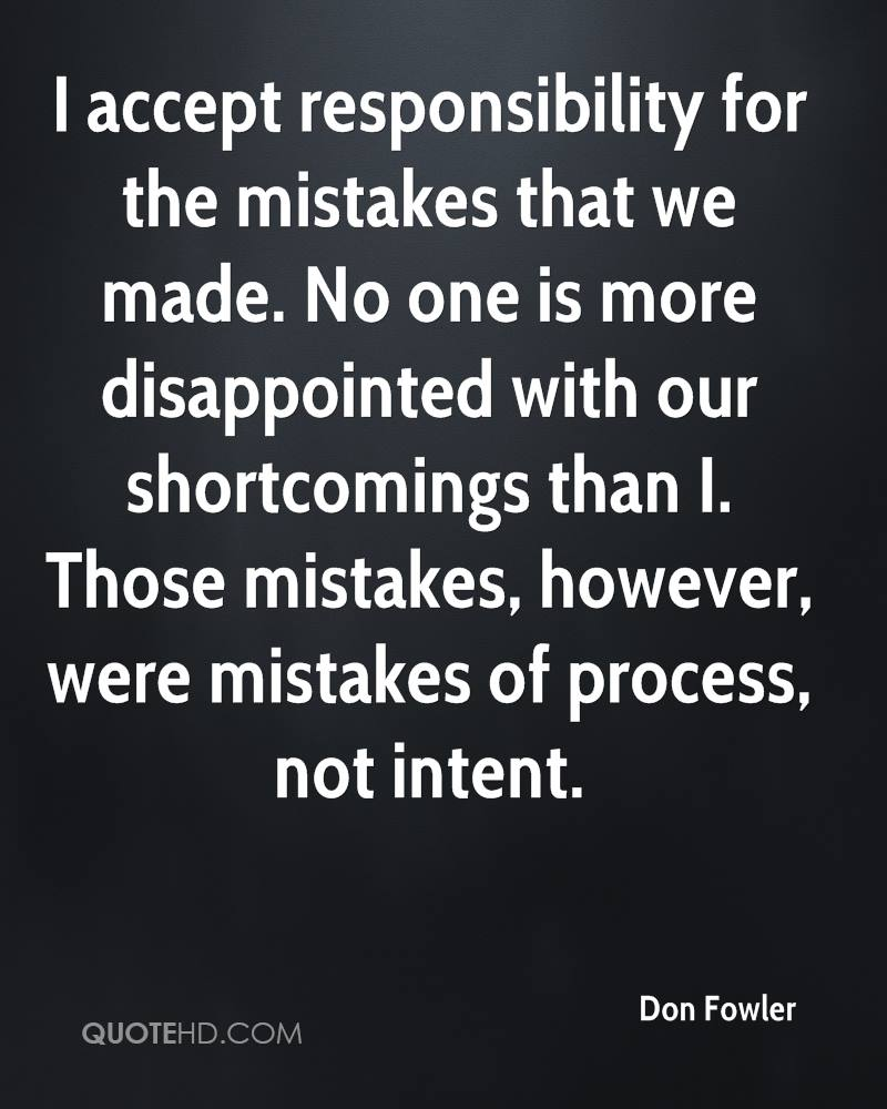 I accept responsibility for the mistakes that we made. No one is more disappointed with our shortcomings than I. Those mistakes, however, were mistakes of process, not intent.