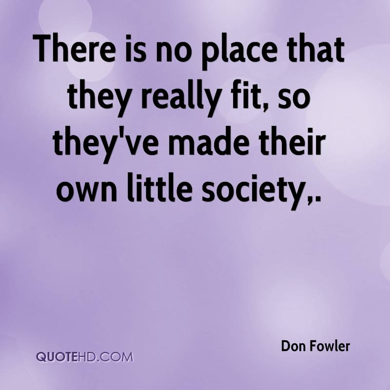 There is no place that they really fit, so they've made their own little society.