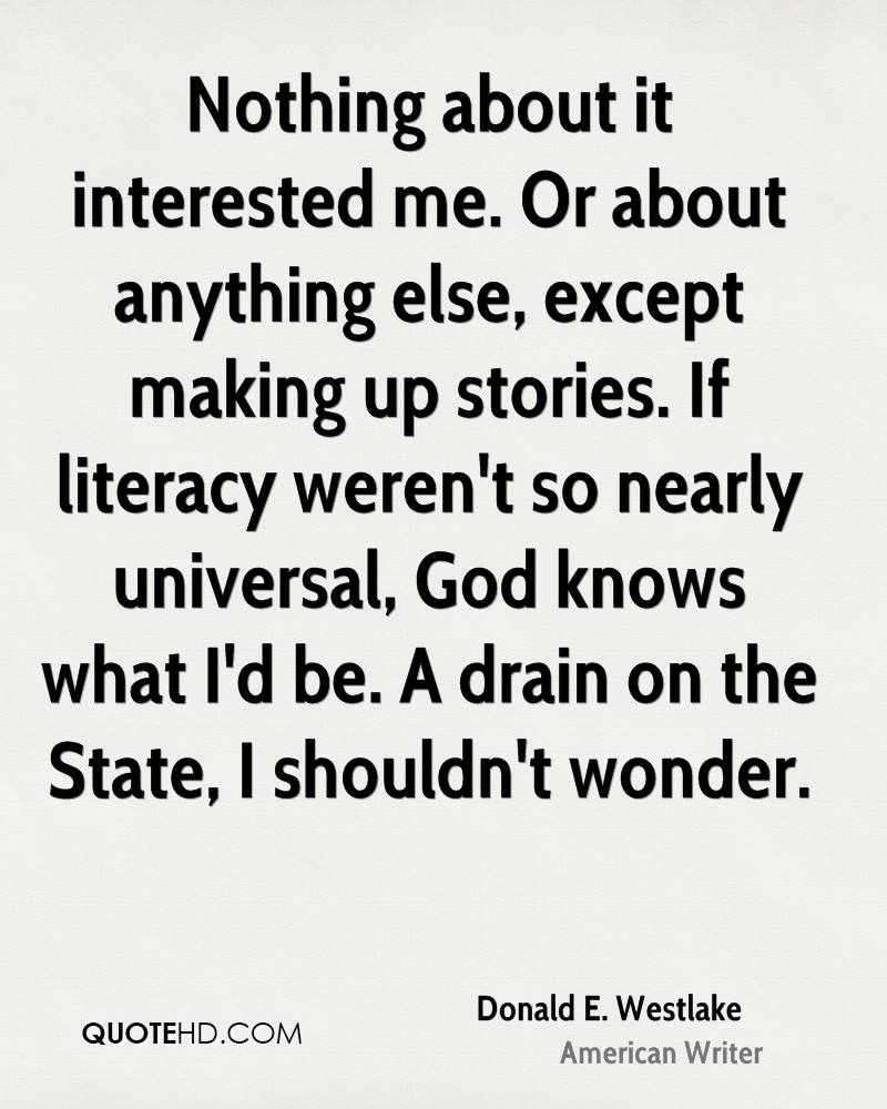 Nothing about it interested me. Or about anything else, except making up stories. If literacy weren't so nearly universal, God knows what I'd be. A drain on the State, I shouldn't wonder.