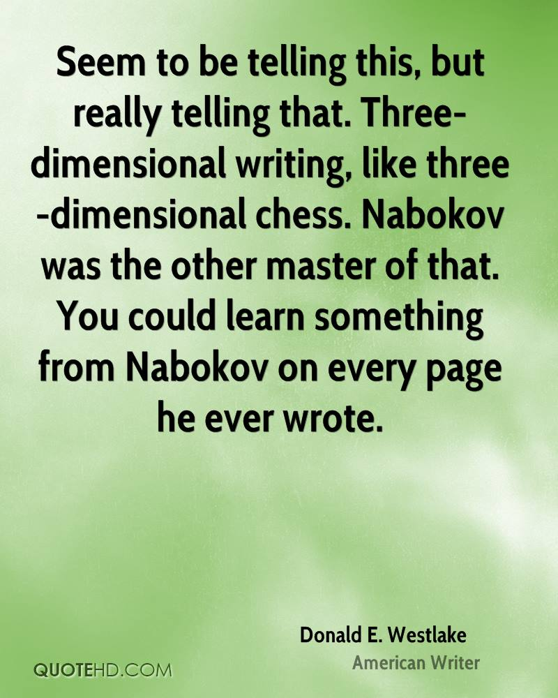 Seem to be telling this, but really telling that. Three-dimensional writing, like three-dimensional chess. Nabokov was the other master of that. You could learn something from Nabokov on every page he ever wrote.