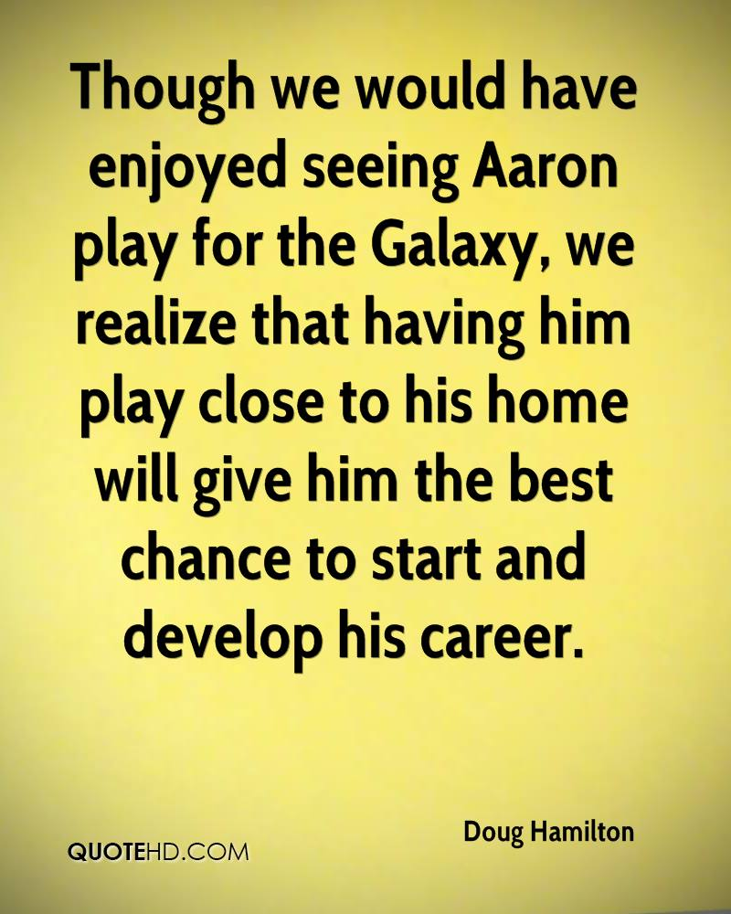 Though we would have enjoyed seeing Aaron play for the Galaxy, we realize that having him play close to his home will give him the best chance to start and develop his career.