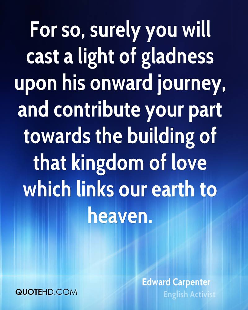 For so, surely you will cast a light of gladness upon his onward journey, and contribute your part towards the building of that kingdom of love which links our earth to heaven.
