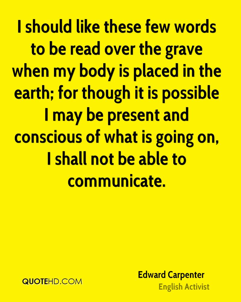 I should like these few words to be read over the grave when my body is placed in the earth; for though it is possible I may be present and conscious of what is going on, I shall not be able to communicate.