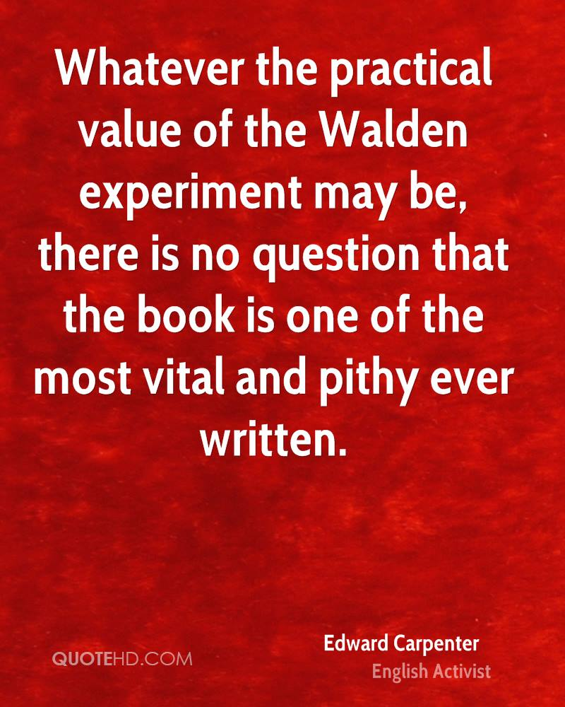 Whatever the practical value of the Walden experiment may be, there is no question that the book is one of the most vital and pithy ever written.