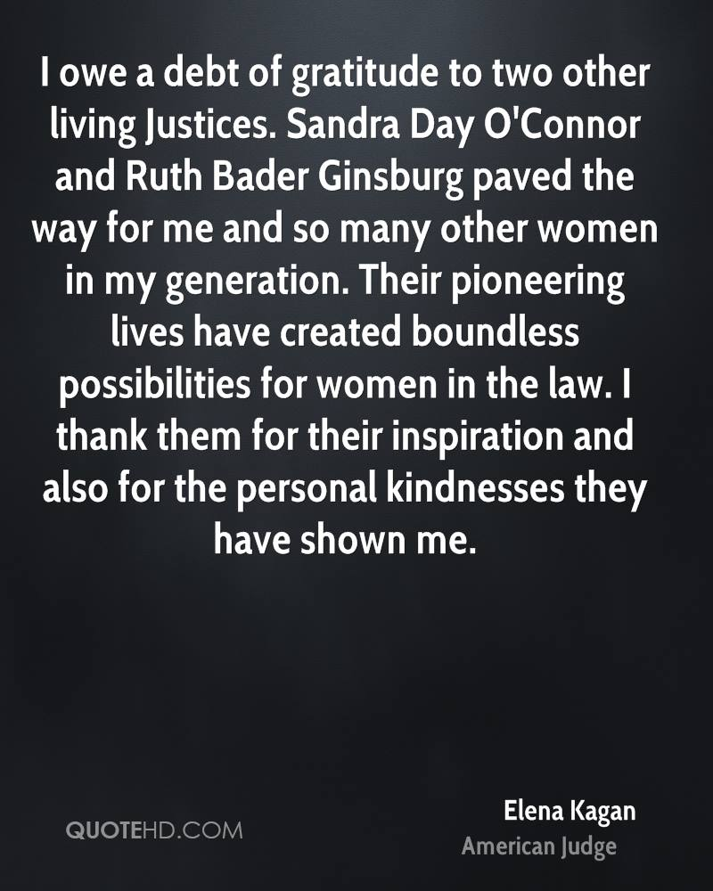 I owe a debt of gratitude to two other living Justices. Sandra Day O'Connor and Ruth Bader Ginsburg paved the way for me and so many other women in my generation. Their pioneering lives have created boundless possibilities for women in the law. I thank them for their inspiration and also for the personal kindnesses they have shown me.