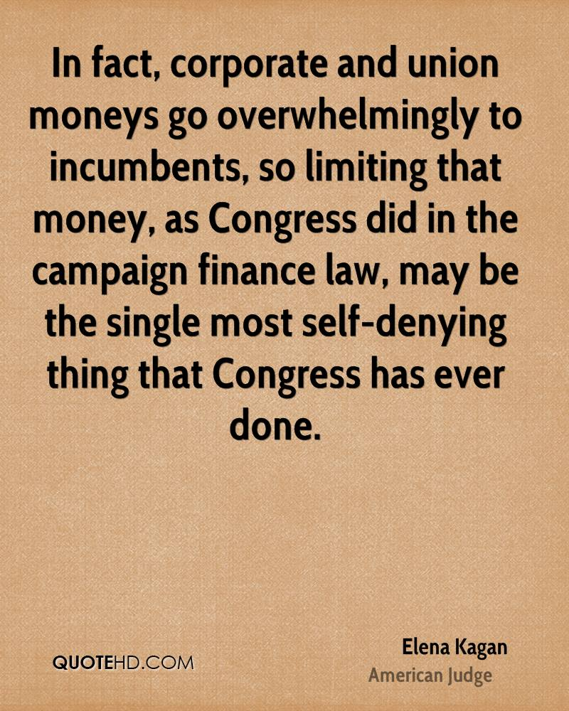 In fact, corporate and union moneys go overwhelmingly to incumbents, so limiting that money, as Congress did in the campaign finance law, may be the single most self-denying thing that Congress has ever done.