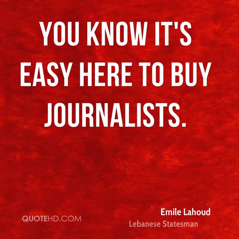 You know it's easy here to buy journalists.