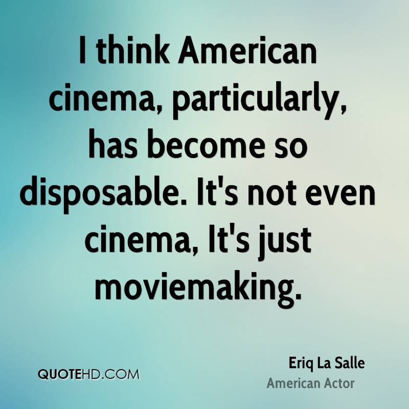 I think American cinema, particularly, has become so disposable. It's not even cinema, It's just moviemaking.