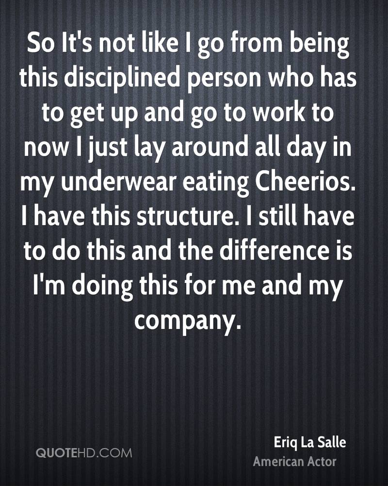 So It's not like I go from being this disciplined person who has to get up and go to work to now I just lay around all day in my underwear eating Cheerios. I have this structure. I still have to do this and the difference is I'm doing this for me and my company.