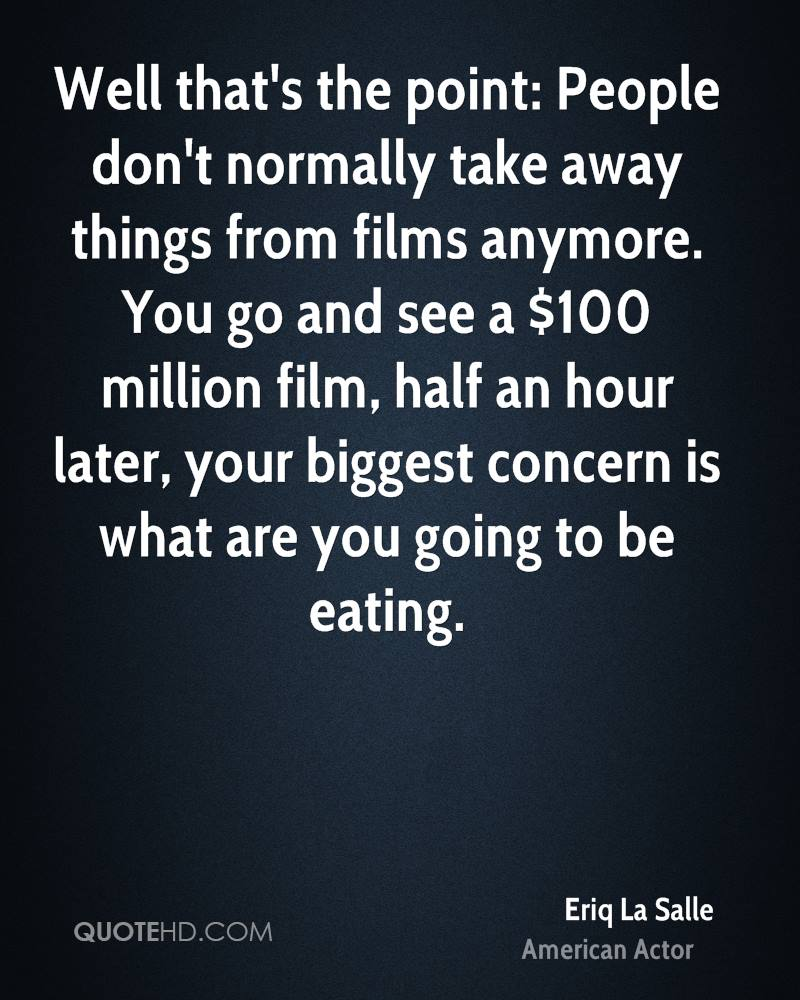 Well that's the point: People don't normally take away things from films anymore. You go and see a $100 million film, half an hour later, your biggest concern is what are you going to be eating.