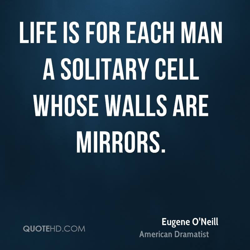 Life is for each man a solitary cell whose walls are mirrors.