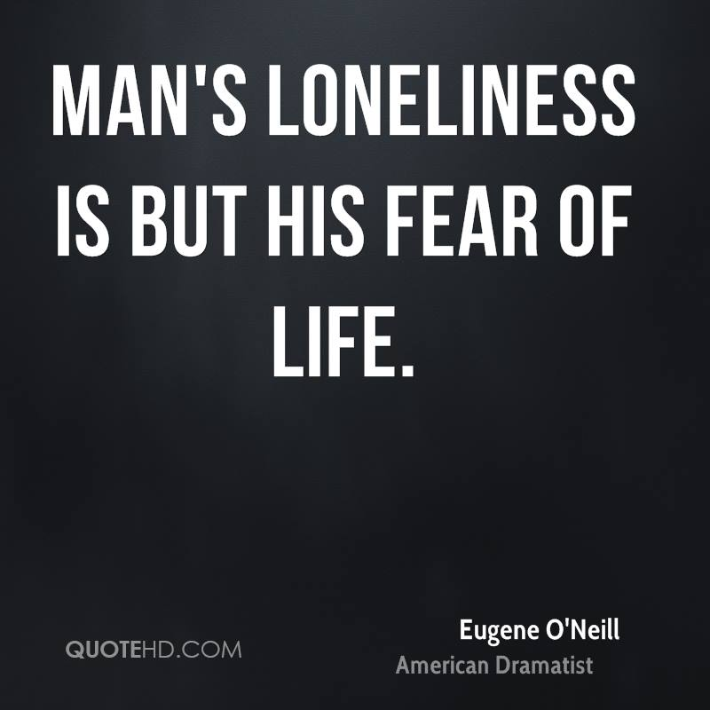 Man's loneliness is but his fear of life.
