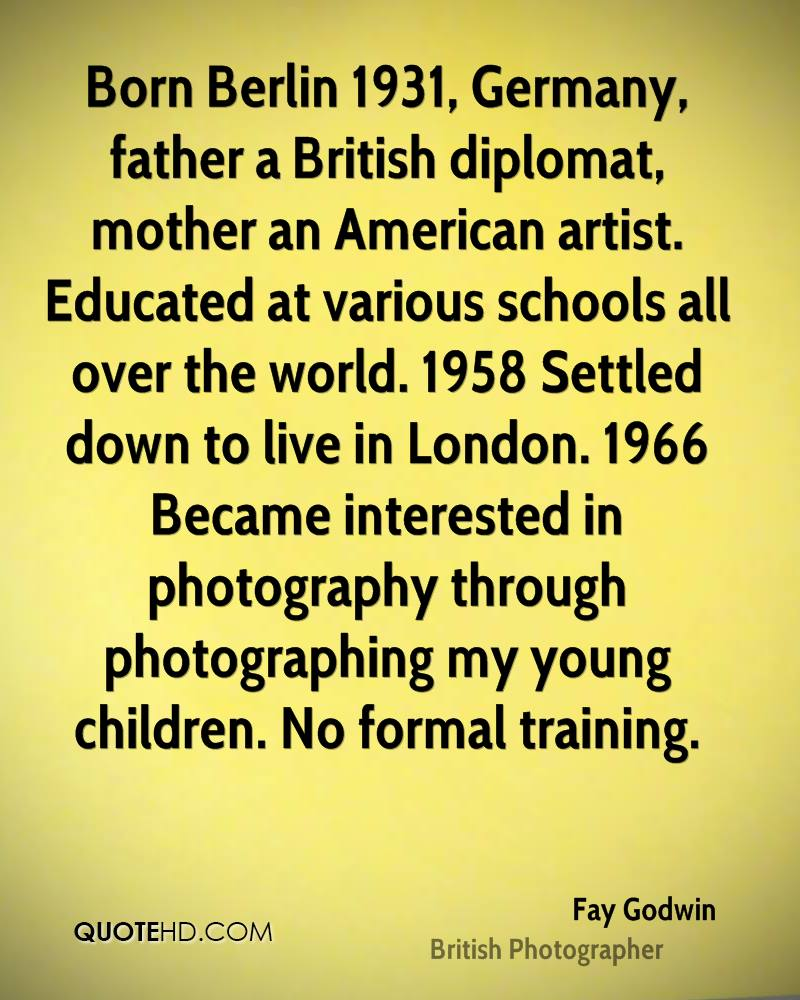 Born Berlin 1931, Germany, father a British diplomat, mother an American artist. Educated at various schools all over the world. 1958 Settled down to live in London. 1966 Became interested in photography through photographing my young children. No formal training.