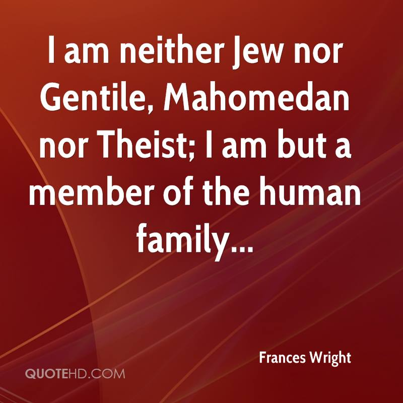 I am neither Jew nor Gentile, Mahomedan nor Theist; I am but a member of the human family...