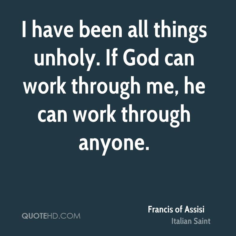 I have been all things unholy. If God can work through me, he can work through anyone.