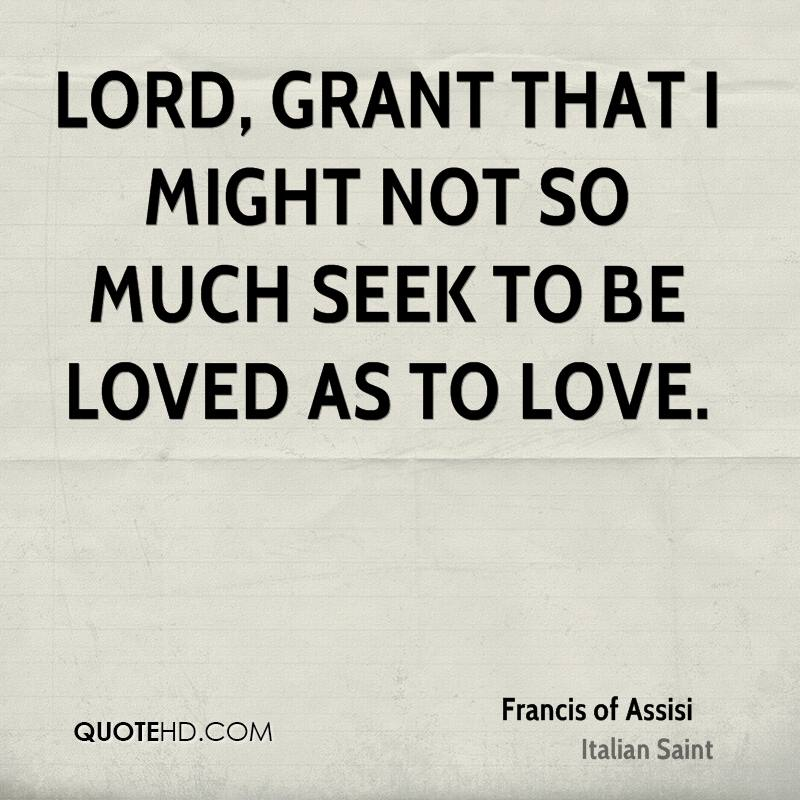 Lord, grant that I might not so much seek to be loved as to love.