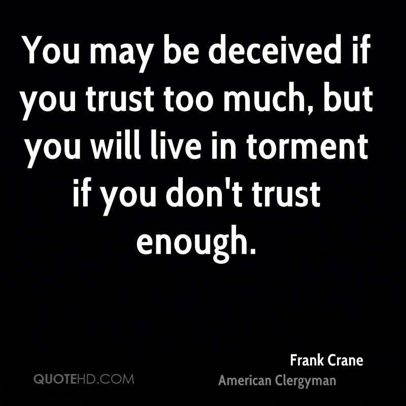 You may be deceived if you trust too much, but you will live in torment if you don't trust enough.