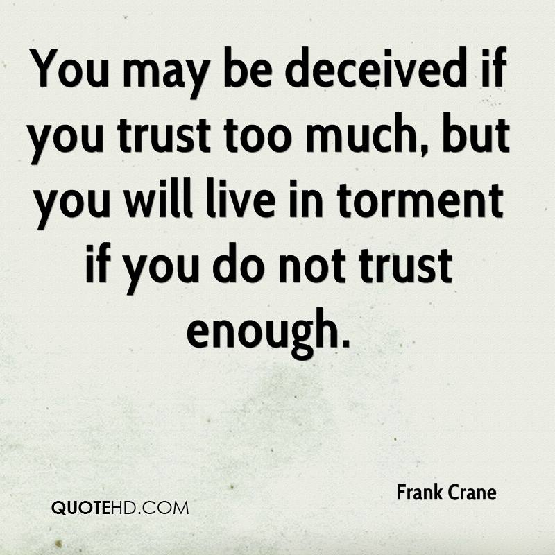 You may be deceived if you trust too much, but you will live in torment if you do not trust enough.