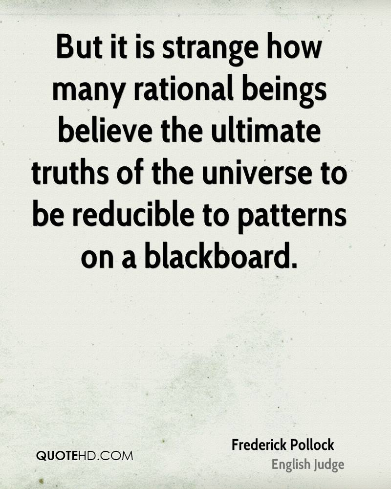 But it is strange how many rational beings believe the ultimate truths of the universe to be reducible to patterns on a blackboard.