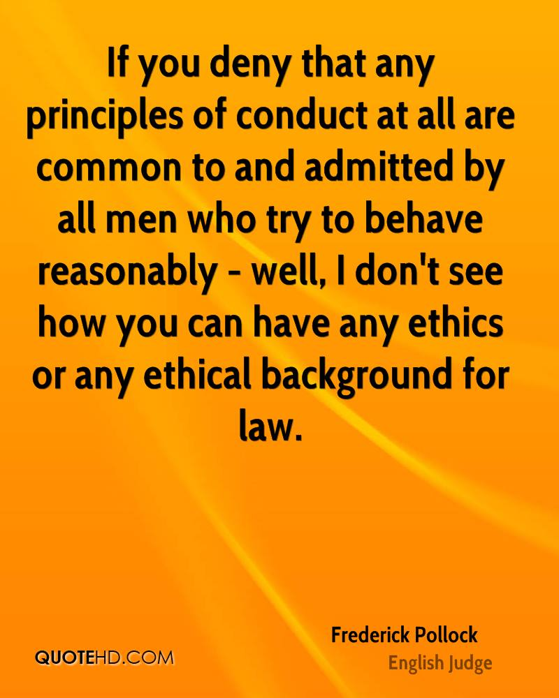 If you deny that any principles of conduct at all are common to and admitted by all men who try to behave reasonably - well, I don't see how you can have any ethics or any ethical background for law.