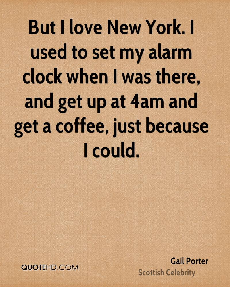 But I love New York. I used to set my alarm clock when I was there, and get up at 4am and get a coffee, just because I could.