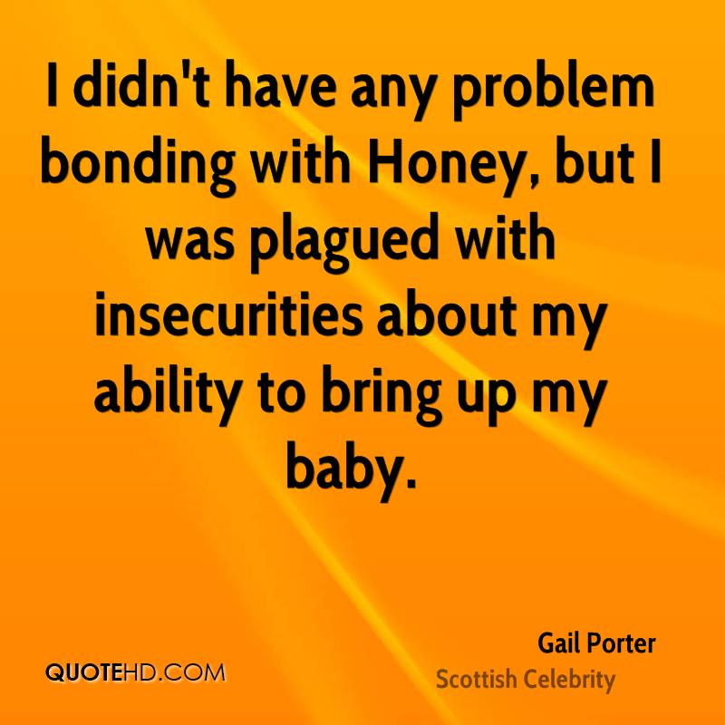 I didn't have any problem bonding with Honey, but I was plagued with insecurities about my ability to bring up my baby.
