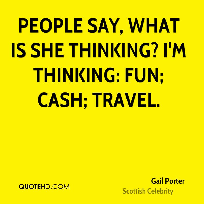 People say, what is she thinking? I'm thinking: fun; cash; travel.