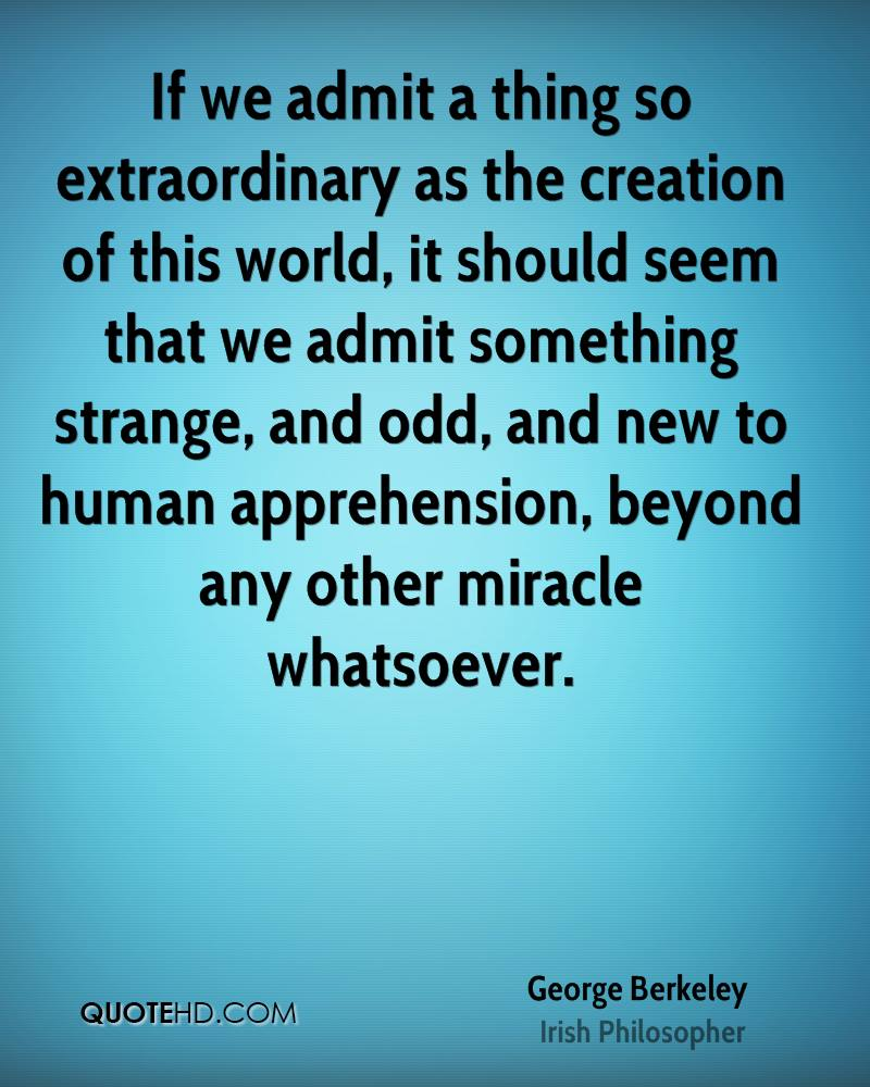 If we admit a thing so extraordinary as the creation of this world, it should seem that we admit something strange, and odd, and new to human apprehension, beyond any other miracle whatsoever.