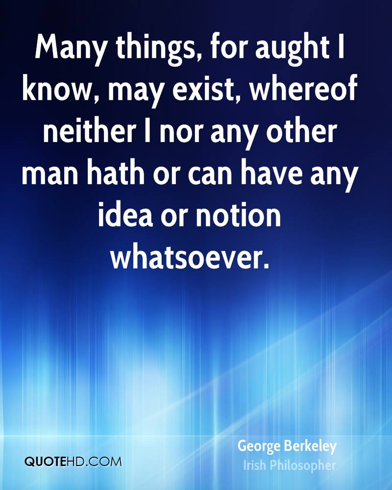Many things, for aught I know, may exist, whereof neither I nor any other man hath or can have any idea or notion whatsoever.