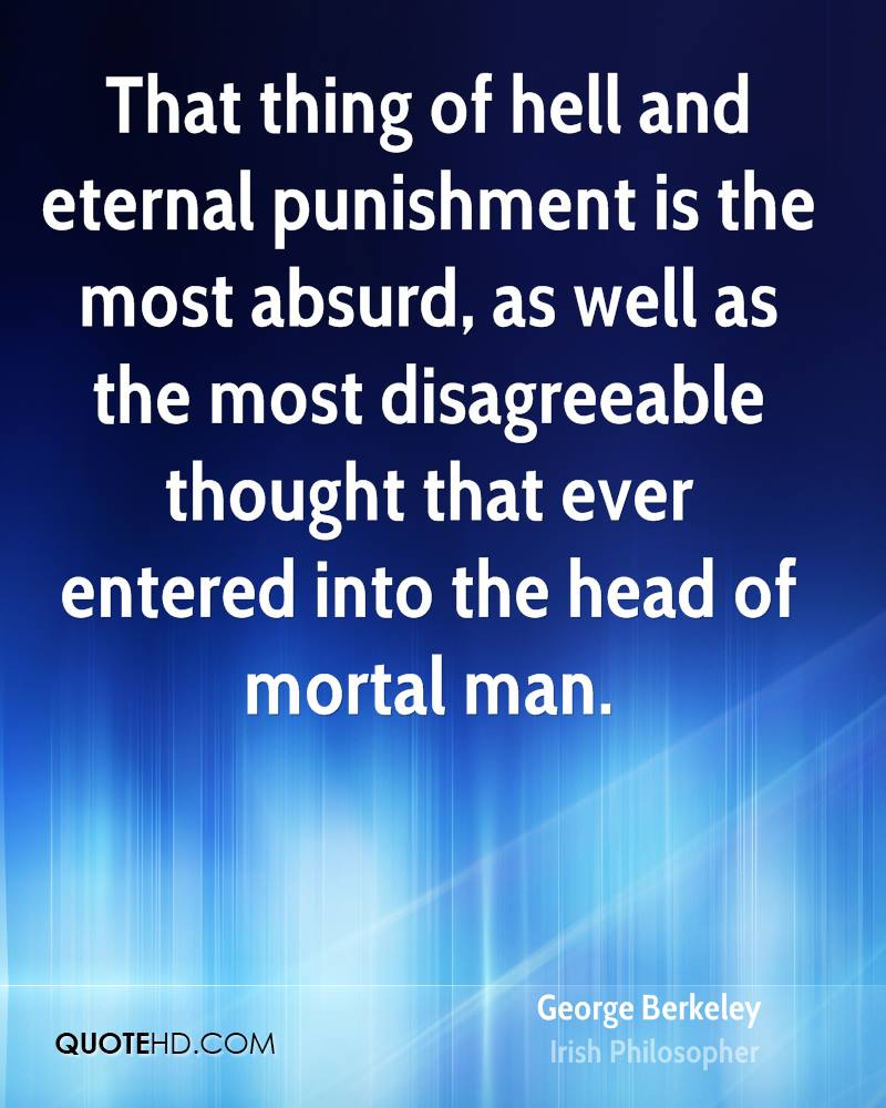 That thing of hell and eternal punishment is the most absurd, as well as the most disagreeable thought that ever entered into the head of mortal man.