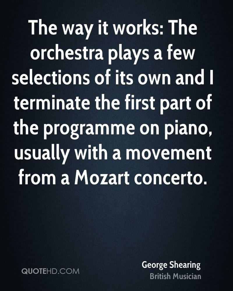 The way it works: The orchestra plays a few selections of its own and I terminate the first part of the programme on piano, usually with a movement from a Mozart concerto.