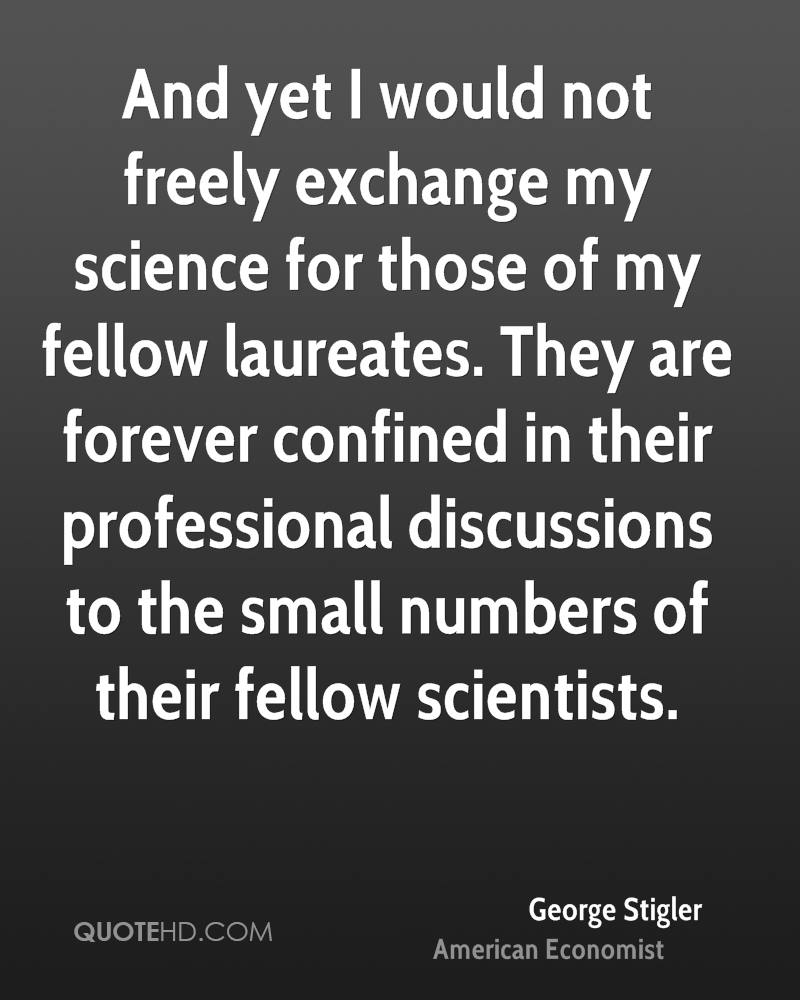 And yet I would not freely exchange my science for those of my fellow laureates. They are forever confined in their professional discussions to the small numbers of their fellow scientists.