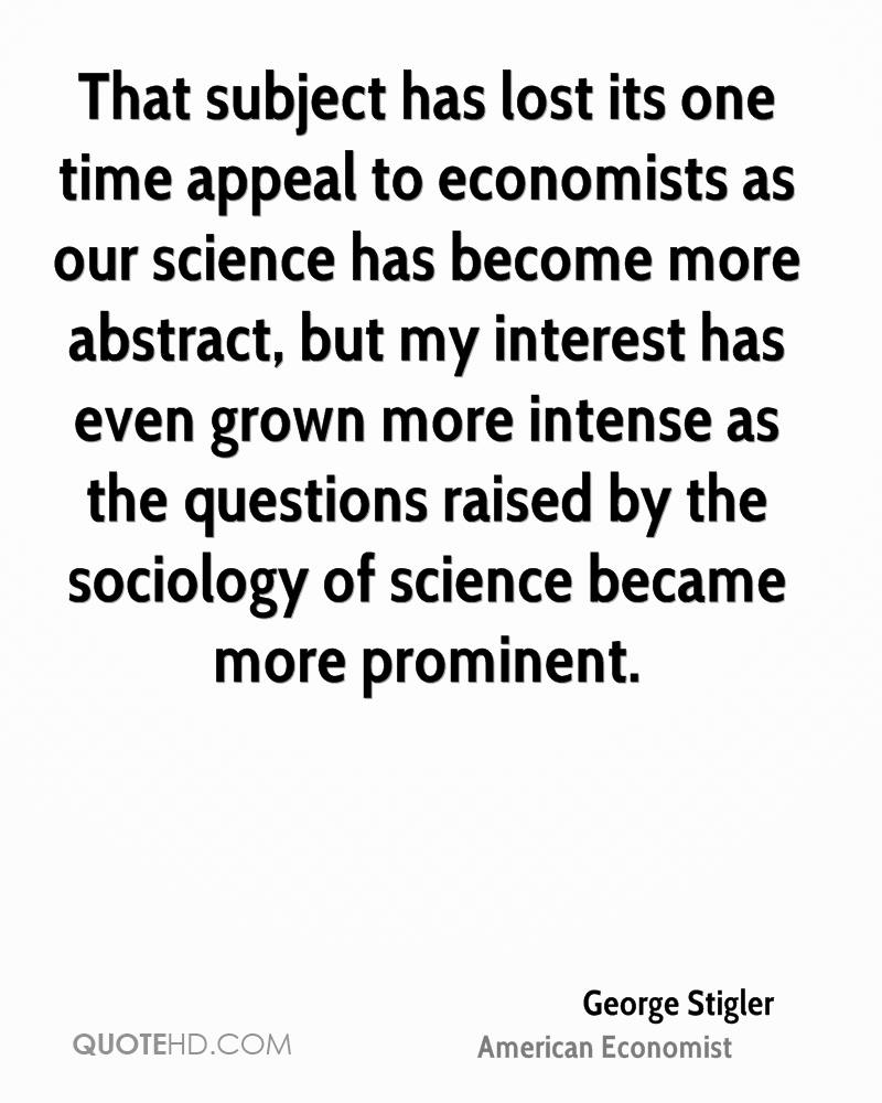 That subject has lost its one time appeal to economists as our science has become more abstract, but my interest has even grown more intense as the questions raised by the sociology of science became more prominent.