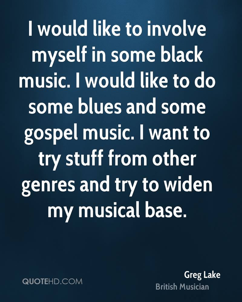 I would like to involve myself in some black music. I would like to do some blues and some gospel music. I want to try stuff from other genres and try to widen my musical base.