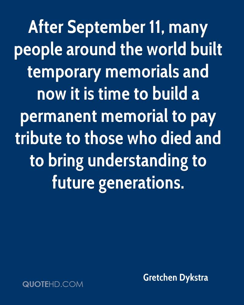After September 11, many people around the world built temporary memorials and now it is time to build a permanent memorial to pay tribute to those who died and to bring understanding to future generations.