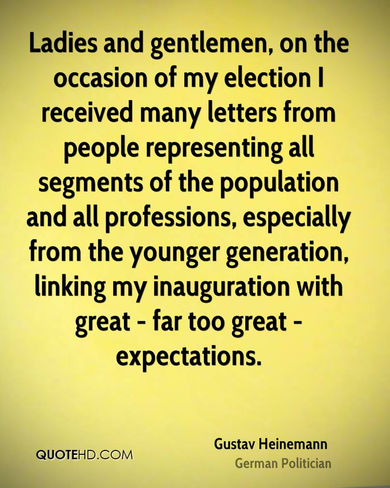 Ladies and gentlemen, on the occasion of my election I received many letters from people representing all segments of the population and all professions, especially from the younger generation, linking my inauguration with great - far too great - expectations.